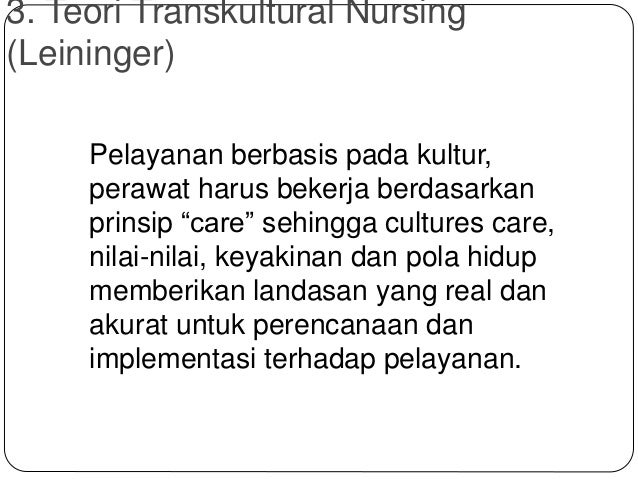 """3. Teori Transkultural Nursing (Leininger) Pelayanan berbasis pada kultur, perawat harus bekerja berdasarkan prinsip """"care..."""