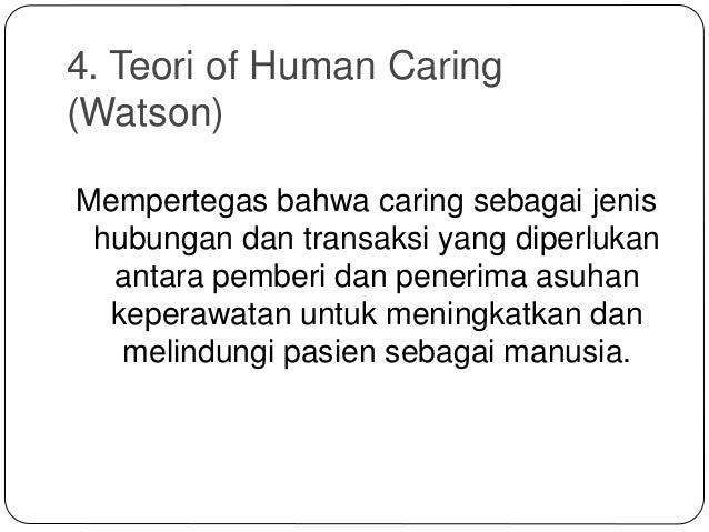 4. Teori of Human Caring (Watson) Mempertegas bahwa caring sebagai jenis hubungan dan transaksi yang diperlukan antara pem...