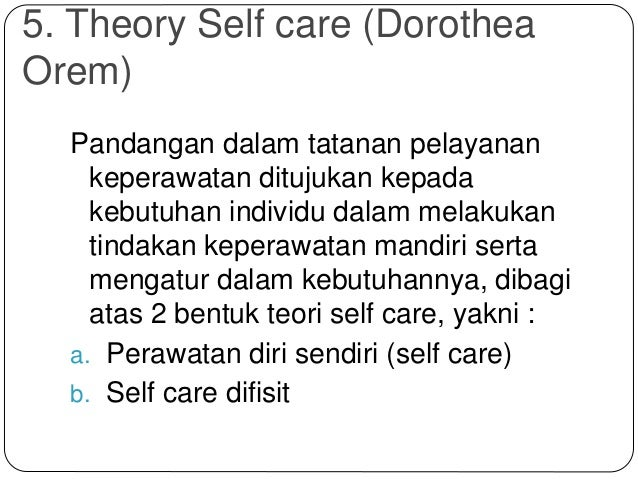 5. Theory Self care (Dorothea Orem) Pandangan dalam tatanan pelayanan keperawatan ditujukan kepada kebutuhan individu dala...