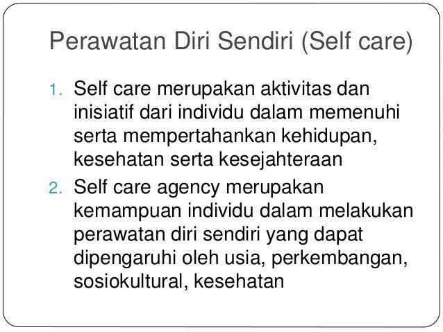 Perawatan Diri Sendiri (Self care) 1. Self care merupakan aktivitas dan inisiatif dari individu dalam memenuhi serta mempe...