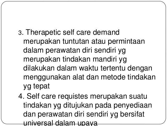 3. Therapetic self care demand merupakan tuntutan atau permintaan dalam perawatan diri sendiri yg merupakan tindakan mandi...