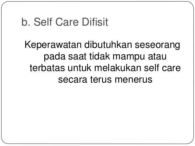 b. Self Care Difisit Keperawatan dibutuhkan seseorang pada saat tidak mampu atau terbatas untuk melakukan self care secara...