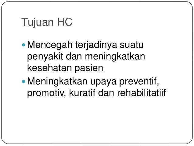 Tujuan HC  Mencegah terjadinya suatu penyakit dan meningkatkan kesehatan pasien  Meningkatkan upaya preventif, promotiv,...
