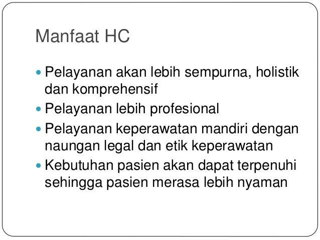 Manfaat HC  Pelayanan akan lebih sempurna, holistik dan komprehensif  Pelayanan lebih profesional  Pelayanan keperawata...