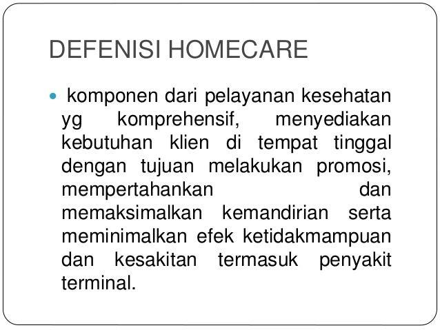 DEFENISI HOMECARE  komponen dari pelayanan kesehatan yg komprehensif, menyediakan kebutuhan klien di tempat tinggal denga...