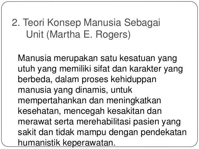 2. Teori Konsep Manusia Sebagai Unit (Martha E. Rogers) Manusia merupakan satu kesatuan yang utuh yang memiliki sifat dan ...