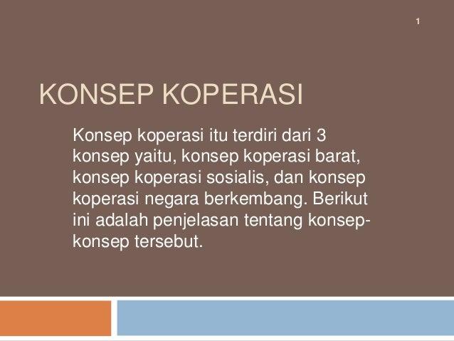 1KONSEP KOPERASI Konsep koperasi itu terdiri dari 3 konsep yaitu, konsep koperasi barat, konsep koperasi sosialis, dan kon...