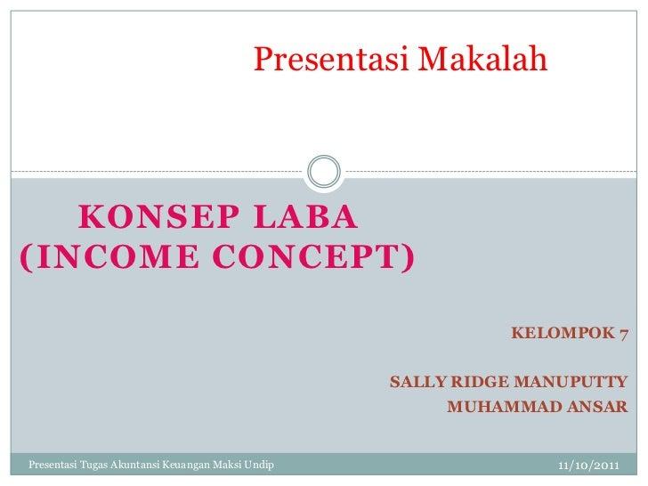 Presentasi Makalah   KONSEP LABA(INCOME CONCEPT)                                                            KELOMPOK 7    ...