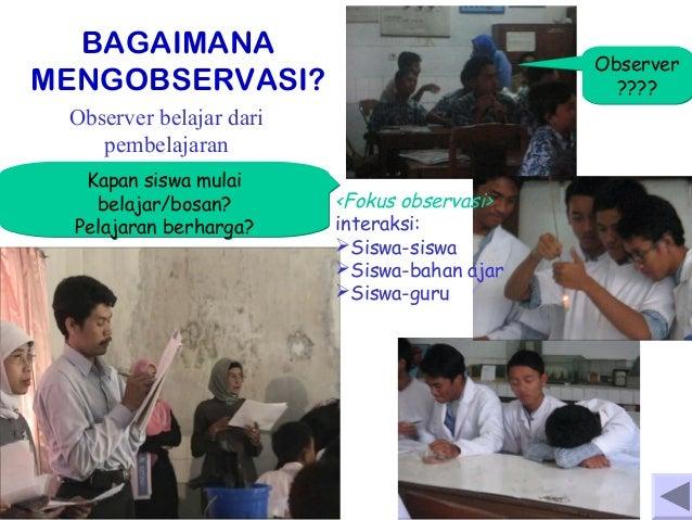 BAGAIMANA MENGOBSERVASI?  Observer ????  Observer belajar dari pembelajaran Kapan siswa mulai belajar/bosan? Pelajaran ber...