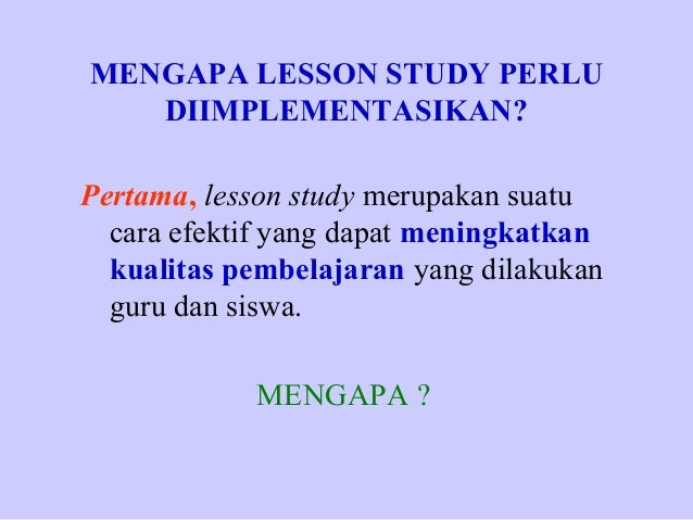 MENGAPA LESSON STUDY PERLU DIIMPLEMENTASIKAN? Pertama, lesson study merupakan suatu cara efektif yang dapat meningkatkan k...