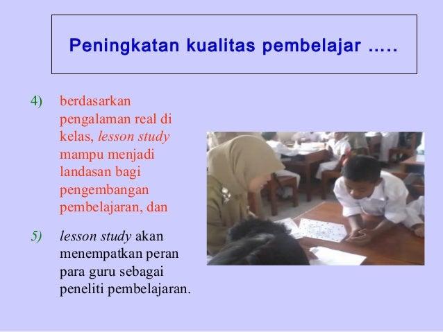Peningkatan kualitas pembelajar ….. 4)  berdasarkan pengalaman real di kelas, lesson study mampu menjadi landasan bagi pen...