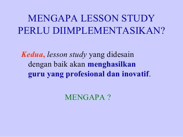 MENGAPA LESSON STUDY PERLU DIIMPLEMENTASIKAN? Kedua, lesson study yang didesain dengan baik akan menghasilkan guru yang pr...
