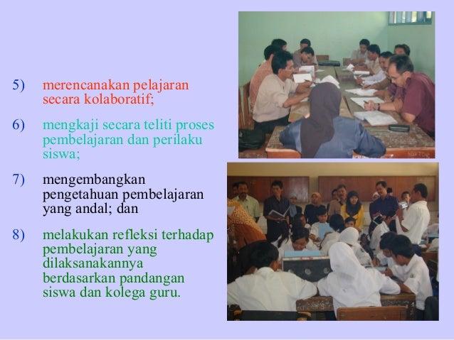 5)  merencanakan pelajaran secara kolaboratif;  6)  mengkaji secara teliti proses pembelajaran dan perilaku siswa;  7)  me...