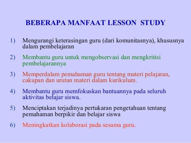BEBERAPA MANFAAT LESSON STUDY 1)  Mengurangi keterasingan guru (dari komunitasnya), khususnya dalam pembelajaran  2)  Memb...