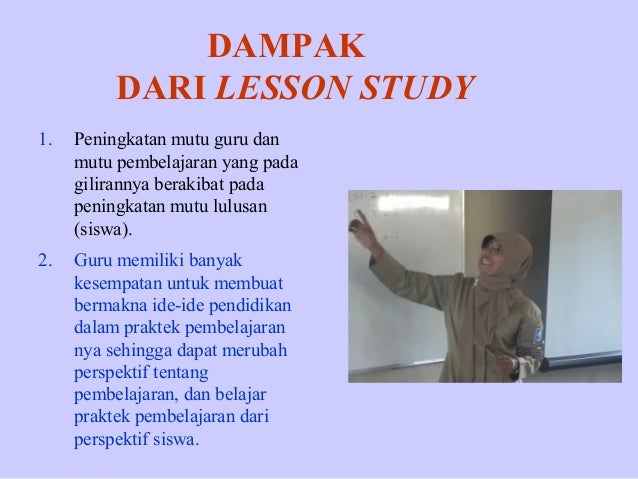 DAMPAK DARI LESSON STUDY 1.  Peningkatan mutu guru dan mutu pembelajaran yang pada gilirannya berakibat pada peningkatan m...
