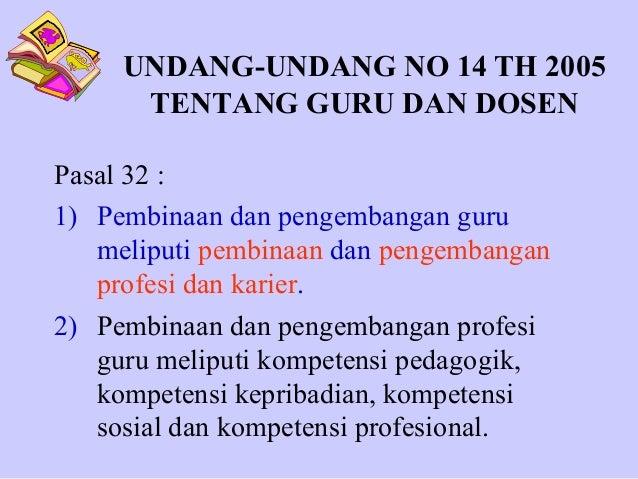 UNDANG-UNDANG NO 14 TH 2005 TENTANG GURU DAN DOSEN Pasal 32 : 1) Pembinaan dan pengembangan guru meliputi pembinaan dan pe...