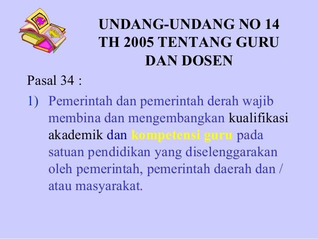 UNDANG-UNDANG NO 14 TH 2005 TENTANG GURU DAN DOSEN Pasal 34 : 1) Pemerintah dan pemerintah derah wajib membina dan mengemb...