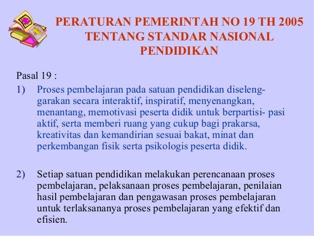 PERATURAN PEMERINTAH NO 19 TH 2005 TENTANG STANDAR NASIONAL PENDIDIKAN Pasal 19 : 1) Proses pembelajaran pada satuan pendi...
