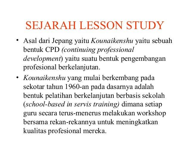SEJARAH LESSON STUDY • Asal dari Jepang yaitu Kounaikenshu yaitu sebuah bentuk CPD (continuing professional development) y...