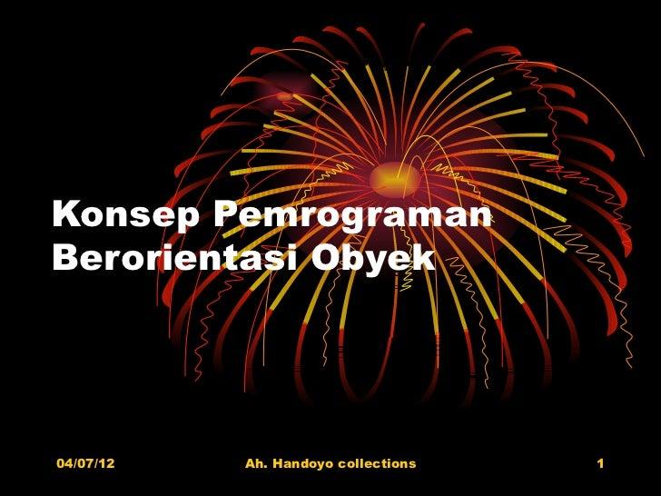 Konsep PemrogramanBerorientasi Obyek04/07/12   Ah. Handoyo collections   1