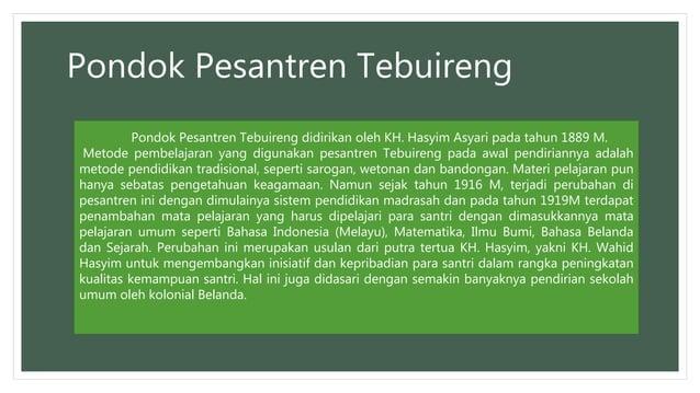Pondok Pesantren Tebuireng Pondok Pesantren Tebuireng didirikan oleh KH. Hasyim Asyari pada tahun 1889 M. Metode pembelaja...