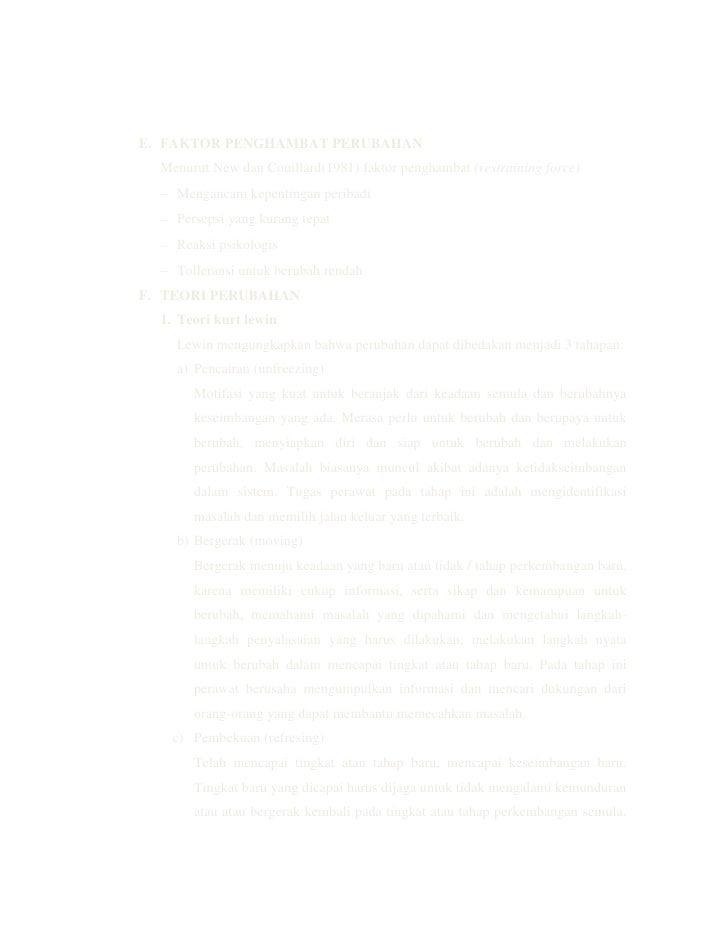 teori perubahan kurt lewin Menurut kurt lewin, bapak manajemen perubahan pada tahun 1951 yaitu mengemukakan teori force field yaitu perubahan terjadi karena tekanan terhadap organisasi, individu atau kelompok yang ingin dilakukan nantinya akan berhadapan dengan keengganan untuk berubah maka perlu dikelola.