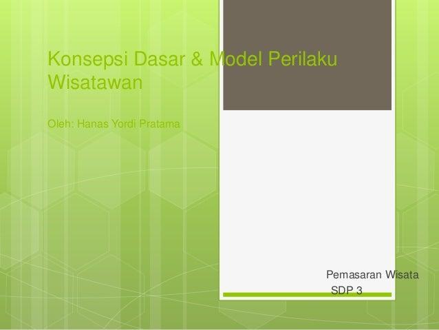 Konsepsi Dasar & Model Perilaku Wisatawan Oleh: Hanas Yordi Pratama Pemasaran Wisata SDP 3