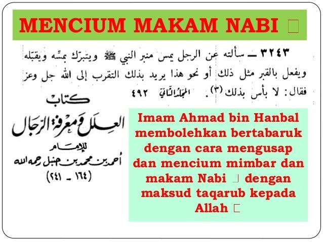 MENCIUM MAKAM NABI  Imam Ahmad bin Hanbal  membolehkan bertabaruk  dengan cara mengusap  dan mencium mimbar dan  makam Nab...