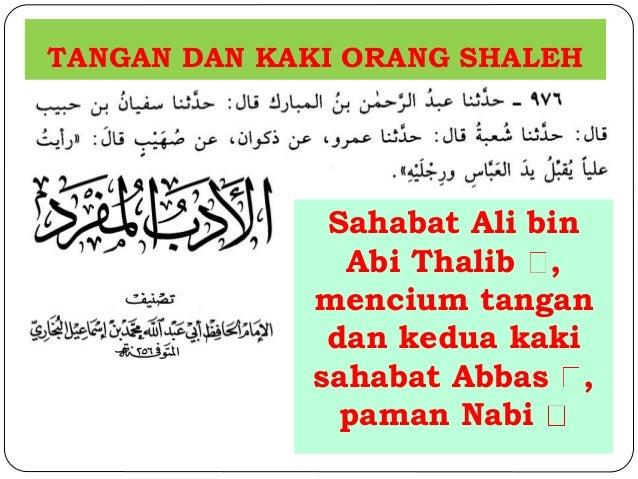 TANGAN DAN KAKI ORANG SHALEH  Sahabat Ali bin  Abi Thalib ,  mencium tangan  dan kedua kaki  sahabat Abbas ,  paman Nabi