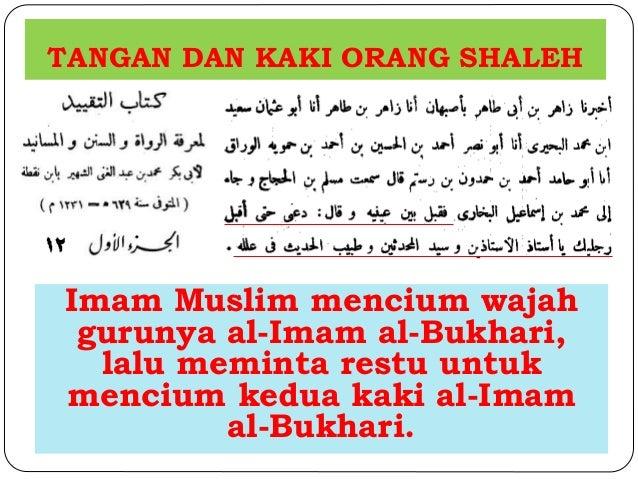 TANGAN DAN KAKI ORANG SHALEH  Imam Muslim mencium wajah  gurunya al-Imam al-Bukhari,  lalu meminta restu untuk  mencium ke...