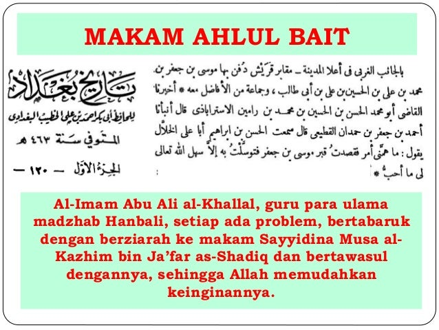 MAKAM AHLUL BAIT  Al-Imam Abu Ali al-Khallal, guru para ulama  madzhab Hanbali, setiap ada problem, bertabaruk  dengan ber...