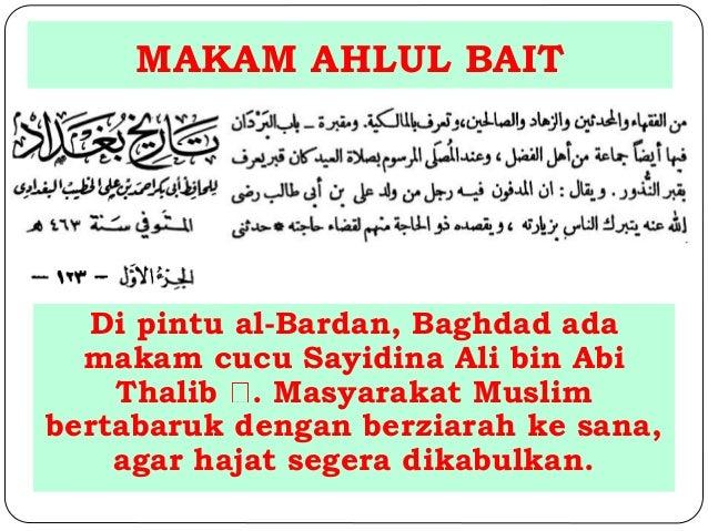 MAKAM AHLUL BAIT  Di pintu al-Bardan, Baghdad ada  makam cucu Sayidina Ali bin Abi  Thalib . Masyarakat Muslim  bertabaruk...