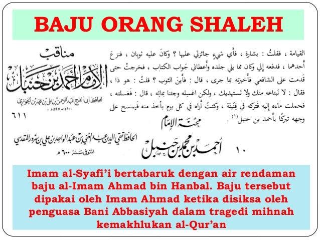 BAJU ORANG SHALEH  Imam al-Syafi'i bertabaruk dengan air rendaman  baju al-Imam Ahmad bin Hanbal. Baju tersebut  dipakai o...