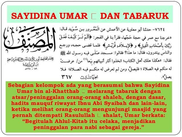 SAYIDINA UMAR DAN TABARUK  Sebagian kelompok ada yang berasumsi bahwa Sayidina  Umar bin al-Khatthab melarang tabaruk deng...