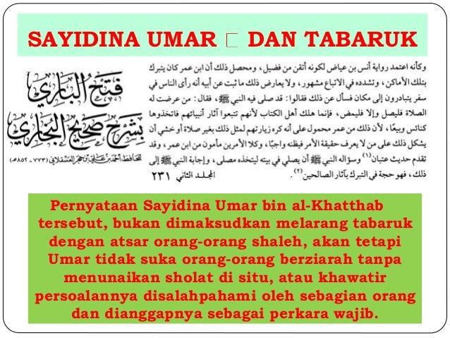SAYIDINA UMAR DAN TABARUK  Pernyataan Sayidina Umar bin al-Khatthab  tersebut, bukan dimaksudkan melarang tabaruk  dengan ...