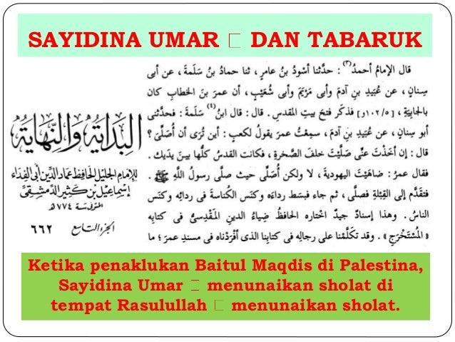 SAYIDINA UMAR DAN TABARUK  Ketika penaklukan Baitul Maqdis di Palestina,  Sayidina Umar menunaikan sholat di  tempat Rasul...
