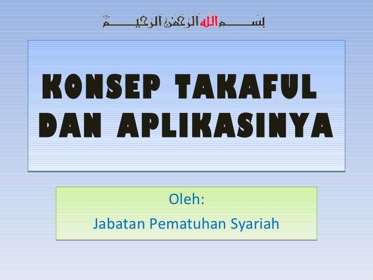 KONSEP TAKAFUL  DAN APLIKASINYA Oleh: Jabatan Pematuhan Syariah