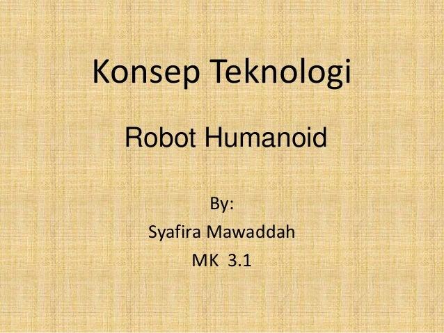 Konsep Teknologi Robot Humanoid           By:   Syafira Mawaddah         MK 3.1
