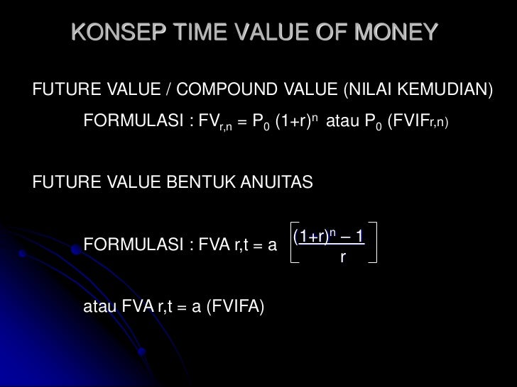 KONSEP TIME VALUE OF MONEYFUTURE VALUE / COMPOUND VALUE (NILAI KEMUDIAN)     FORMULASI : FVr,n = P0 (1+r)n atau P0 (FVIFr,...