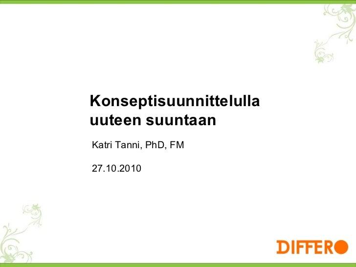 Katri Tanni, PhD, FM 27.10.2010 Konseptisuunnittelulla uuteen suuntaan