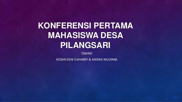 KONFERENSI PERTAMA  MAHASISWA DESA    PILANGSARI                 TEMPAT   KOSAN DENI SUHANDY & ANDIKA MULYANA