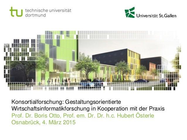 Konsortialforschung: Gestaltungsorientierte Wirtschaftsinformatikforschung in Kooperation mit der Praxis Prof. Dr. Boris O...