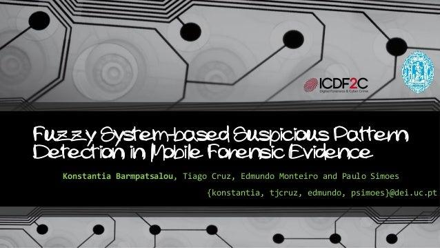Fuzzy System-based Suspicious Pattern Detection in Mobile Forensic Evidence Konstantia Barmpatsalou, Tiago Cruz, Edmundo M...