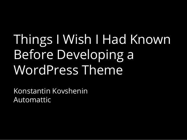 Things I Wish I Had Known Before Developing a WordPress Theme Konstantin Kovshenin Automattic