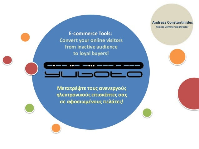 1E-commerce Tools:Convert your online visitorsfrom inactive audienceto loyal buyers!Andreas ConstantinidesYuboto Commercia...