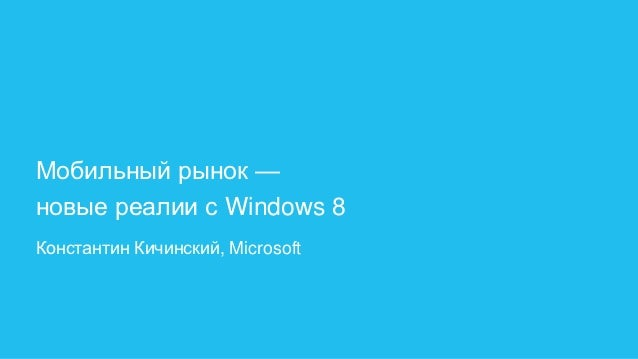 Мобильный рынок —новые реалии с Windows 8Константин Кичинский, Microsoft