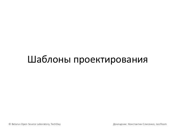 Шаблоны проектирования<br />© Belarus Open Source Laboratory, TechDayДокладчик: Константин Слисенко, JazzTeam<br />