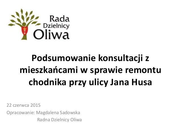 Podsumowanie konsultacji z mieszkańcami w sprawie remontu chodnika przy ulicy Jana Husa 22 czerwca 2015 Opracowanie: Magda...