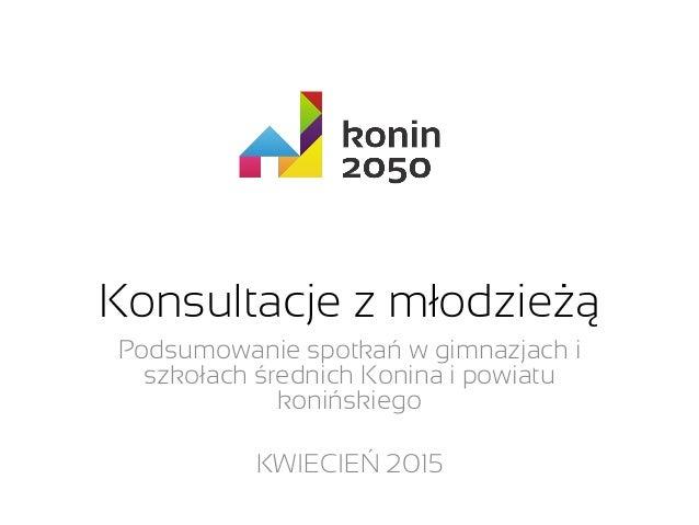 Konsultacje z młodzieżą Podsumowanie spotkań w gimnazjach i szkołach średnich Konina i powiatu konińskiego KWIECIEŃ 2015