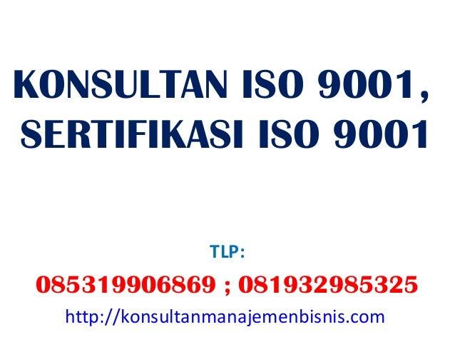 KONSULTAN ISO 9001,SERTIFIKASI ISO 9001                  TLP: 085319906869 ; 081932985325   http://konsultanmanajemenbisni...